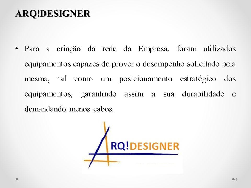 ARQ!DESIGNER Para a criação da rede da Empresa, foram utilizados equipamentos capazes de prover o desempenho solicitado pela mesma, tal como um posici