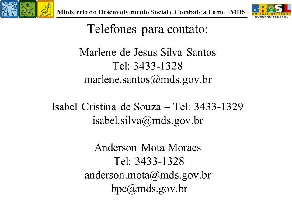 Telefones para contato: Marlene de Jesus Silva Santos Tel: 3433-1328 marlene.santos@mds.gov.br Isabel Cristina de Souza – Tel: 3433-1329 isabel.silva@mds.gov.br Anderson Mota Moraes Tel: 3433-1328 anderson.mota@mds.gov.br bpc@mds.gov.br