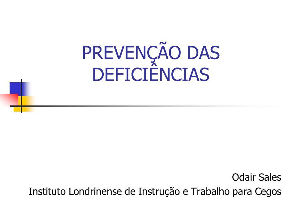 PREVENÇÃO DAS DEFICIÊNCIAS Odair Sales Instituto Londrinense de Instrução e Trabalho para Cegos