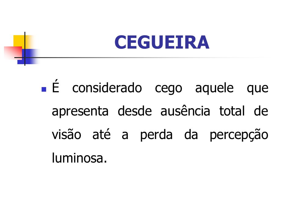 CEGUEIRA É considerado cego aquele que apresenta desde ausência total de visão até a perda da percepção luminosa.