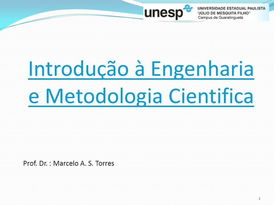 Introdução à Engenharia e Metodologia Cientifica Prof. Dr. : Marcelo A. S. Torres 1