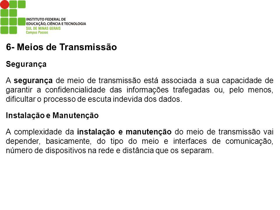 6- Meios de Transmissão Segurança A segurança de meio de transmissão está associada a sua capacidade de garantir a confidencialidade das informações t