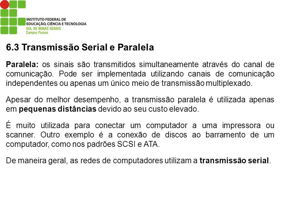 6.3 Transmissão Serial e Paralela Paralela: os sinais são transmitidos simultaneamente através do canal de comunicação. Pode ser implementada utilizan