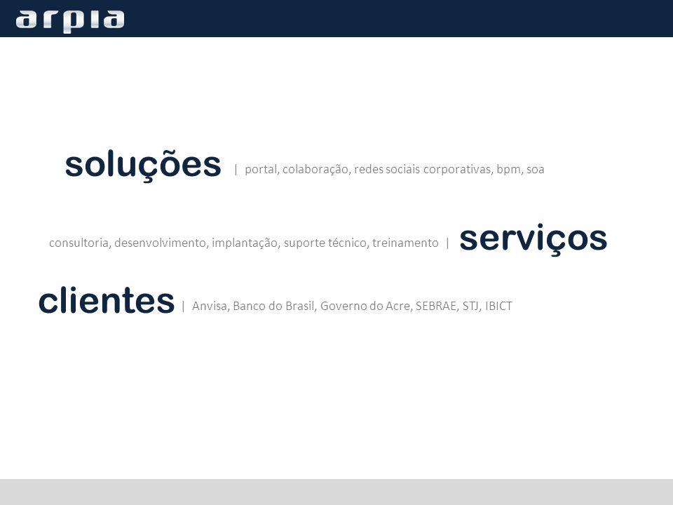 soluções | portal, colaboração, redes sociais corporativas, bpm, soa serviços consultoria, desenvolvimento, implantação, suporte técnico, treinamento | | Anvisa, Banco do Brasil, Governo do Acre, SEBRAE, STJ, IBICT clientes