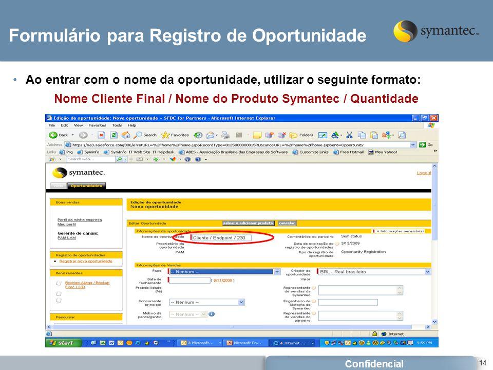Confidencial 14 Formulário para Registro de Oportunidade Ao entrar com o nome da oportunidade, utilizar o seguinte formato: Nome Cliente Final / Nome do Produto Symantec / Quantidade