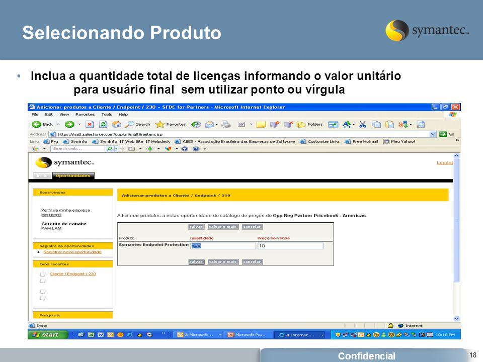 Confidencial 18 Selecionando Produto Inclua a quantidade total de licenças informando o valor unitário para usuário final sem utilizar ponto ou vírgul
