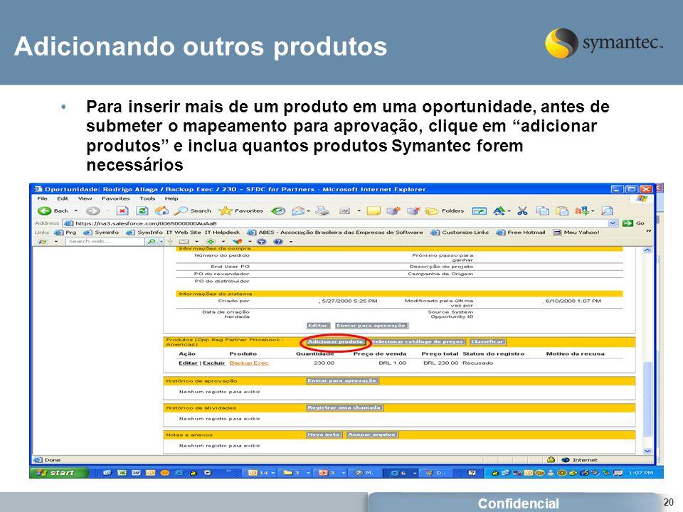 Confidencial 20 Adicionando outros produtos Para inserir mais de um produto em uma oportunidade, antes de submeter o mapeamento para aprovação, clique em adicionar produtos e inclua quantos produtos Symantec forem necessários