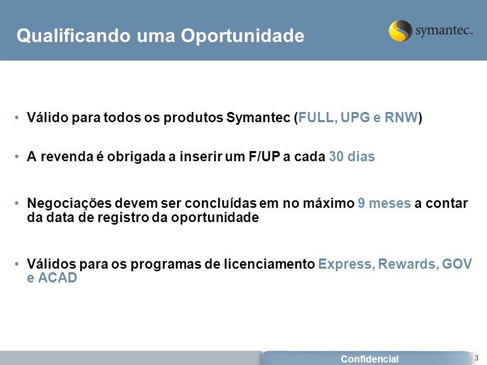 Confidencial 3 Qualificando uma Oportunidade Válido para todos os produtos Symantec (FULL, UPG e RNW) A revenda é obrigada a inserir um F/UP a cada 30 dias Negociações devem ser concluídas em no máximo 9 meses a contar da data de registro da oportunidade Válidos para os programas de licenciamento Express, Rewards, GOV e ACAD