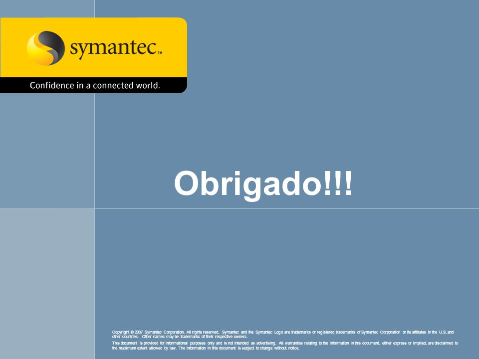 Obrigado!!! Copyright © 2007 Symantec Corporation. All rights reserved. Symantec and the Symantec Logo are trademarks or registered trademarks of Syma
