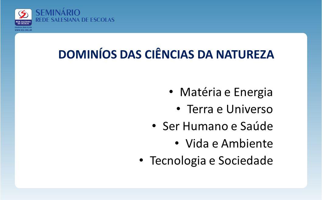 DOMINÍOS DAS CIÊNCIAS DA NATUREZA Matéria e Energia Terra e Universo Ser Humano e Saúde Vida e Ambiente Tecnologia e Sociedade