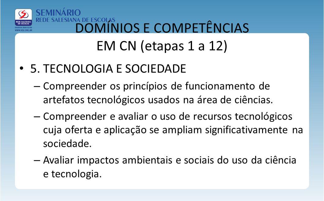 DOMÍNIOS E COMPETÊNCIAS EM CN (etapas 1 a 12) 5. TECNOLOGIA E SOCIEDADE – Compreender os princípios de funcionamento de artefatos tecnológicos usados