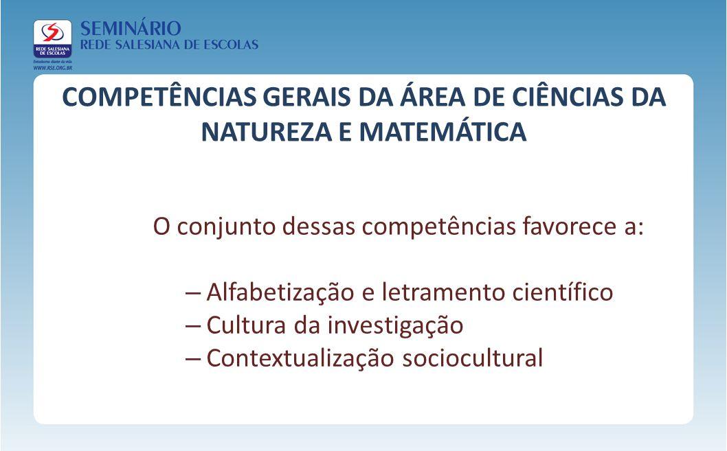 COMPETÊNCIAS GERAIS DA ÁREA DE CIÊNCIAS DA NATUREZA E MATEMÁTICA O conjunto dessas competências favorece a: – Alfabetização e letramento científico –