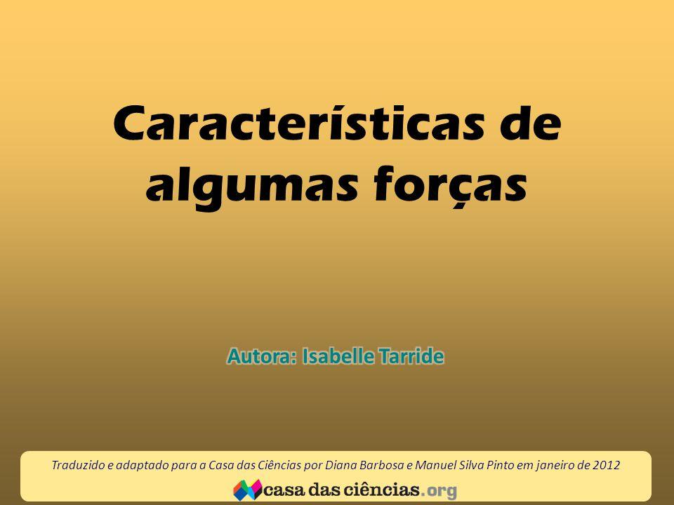Características de algumas forças Traduzido e adaptado para a Casa das Ciências por Diana Barbosa e Manuel Silva Pinto em janeiro de 2012