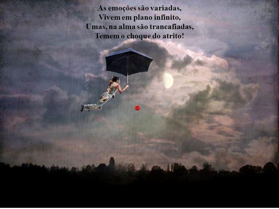 As emoções são variadas, Vivem em plano infinito, Umas, na alma são trancafiadas, Temem o choque do atrito!