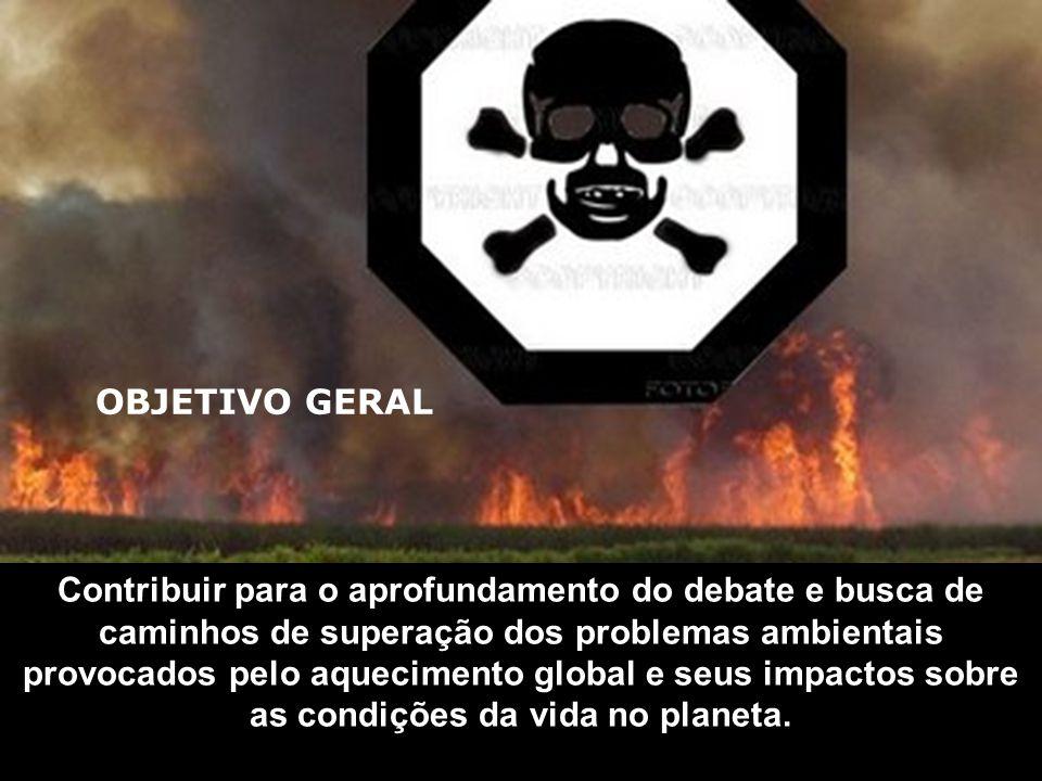 OBJETIVO GERAL Contribuir para o aprofundamento do debate e busca de caminhos de superação dos problemas ambientais provocados pelo aquecimento global e seus impactos sobre as condições da vida no planeta.