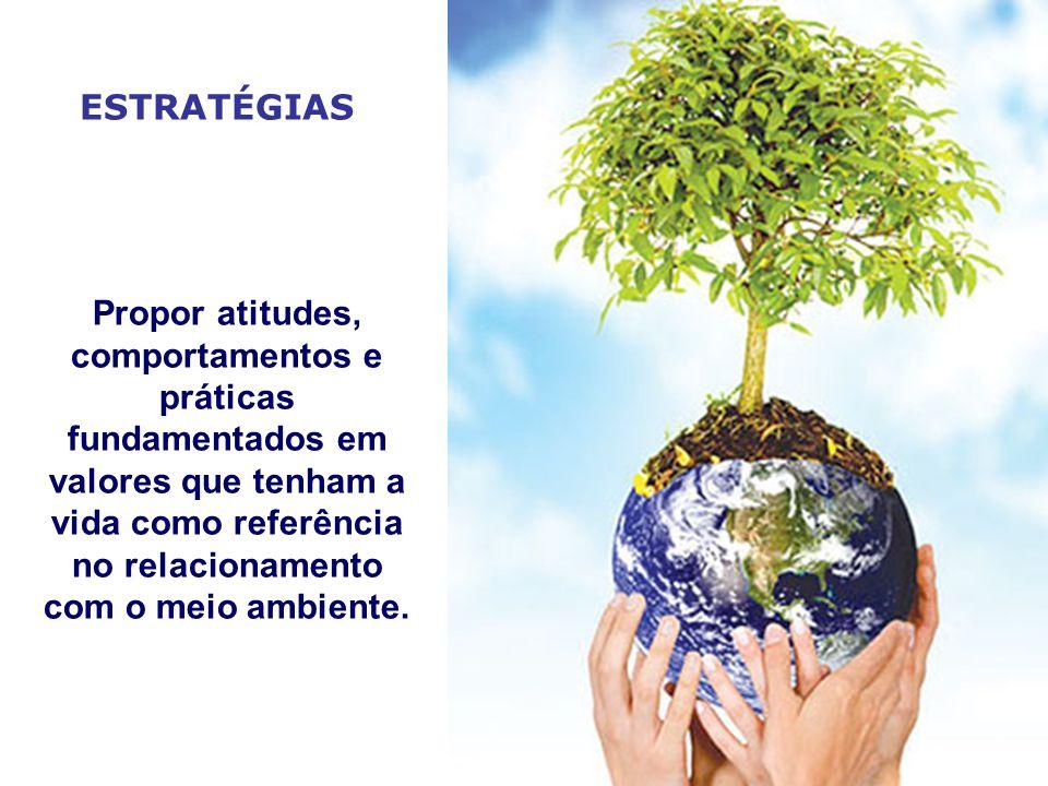 ESTRATÉGIAS Propor atitudes, comportamentos e práticas fundamentados em valores que tenham a vida como referência no relacionamento com o meio ambiente.