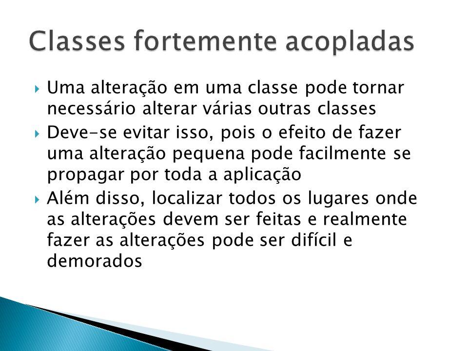  Uma alteração em uma classe pode tornar necessário alterar várias outras classes  Deve-se evitar isso, pois o efeito de fazer uma alteração pequena