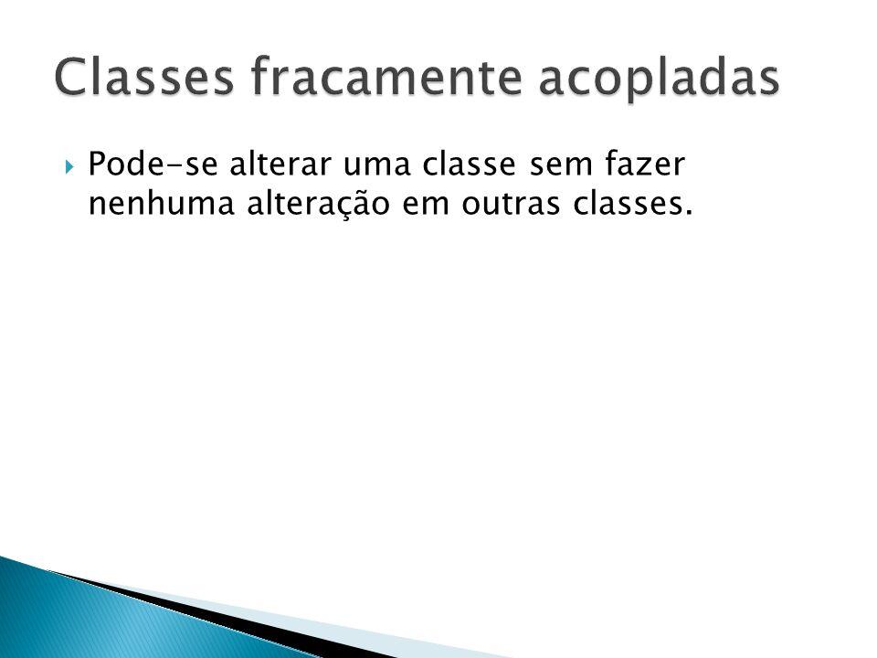  Pode-se alterar uma classe sem fazer nenhuma alteração em outras classes.