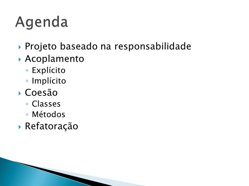  Projeto baseado na responsabilidade  Acoplamento ◦ Explícito ◦ Implícito  Coesão ◦ Classes ◦ Métodos  Refatoração