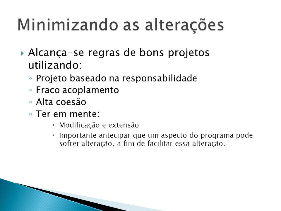  Alcança-se regras de bons projetos utilizando: ◦ Projeto baseado na responsabilidade ◦ Fraco acoplamento ◦ Alta coesão ◦ Ter em mente:  Modificação