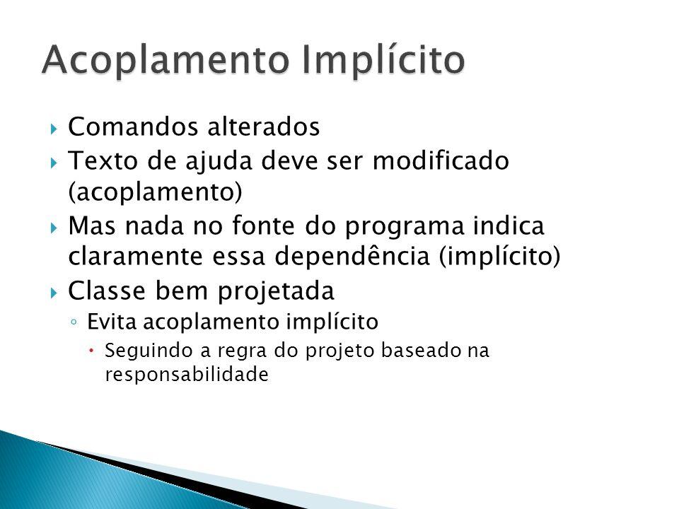  Comandos alterados  Texto de ajuda deve ser modificado (acoplamento)  Mas nada no fonte do programa indica claramente essa dependência (implícito)