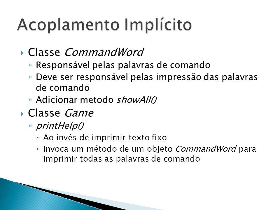  Classe CommandWord ◦ Responsável pelas palavras de comando ◦ Deve ser responsável pelas impressão das palavras de comando ◦ Adicionar metodo showAll