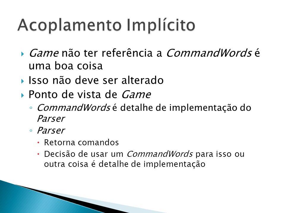  Game não ter referência a CommandWords é uma boa coisa  Isso não deve ser alterado  Ponto de vista de Game ◦ CommandWords é detalhe de implementaç