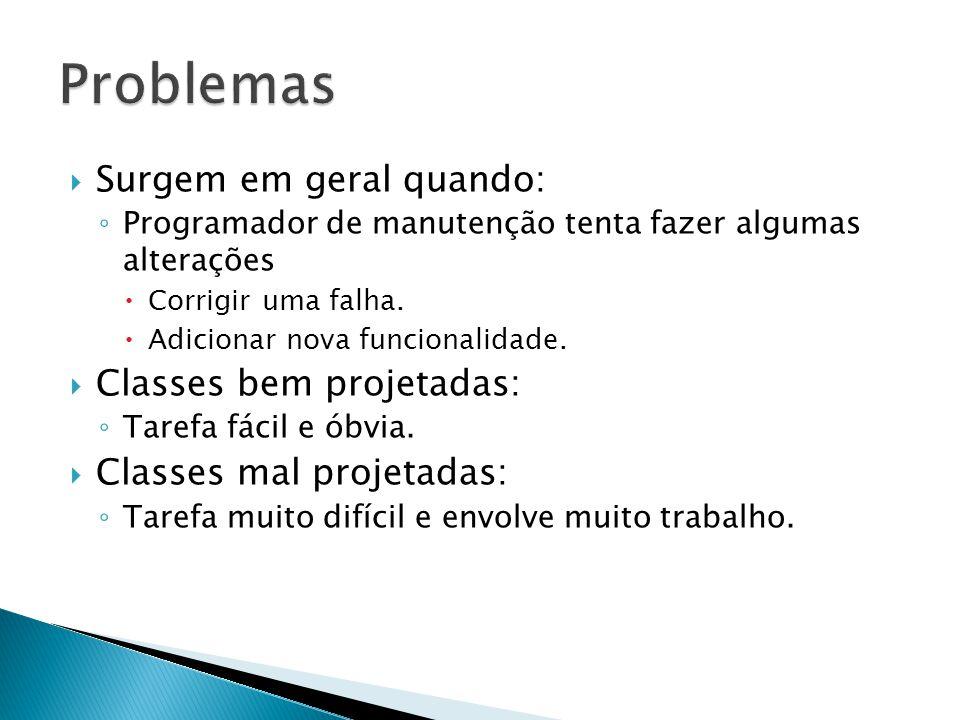  Surgem em geral quando: ◦ Programador de manutenção tenta fazer algumas alterações  Corrigir uma falha.  Adicionar nova funcionalidade.  Classes
