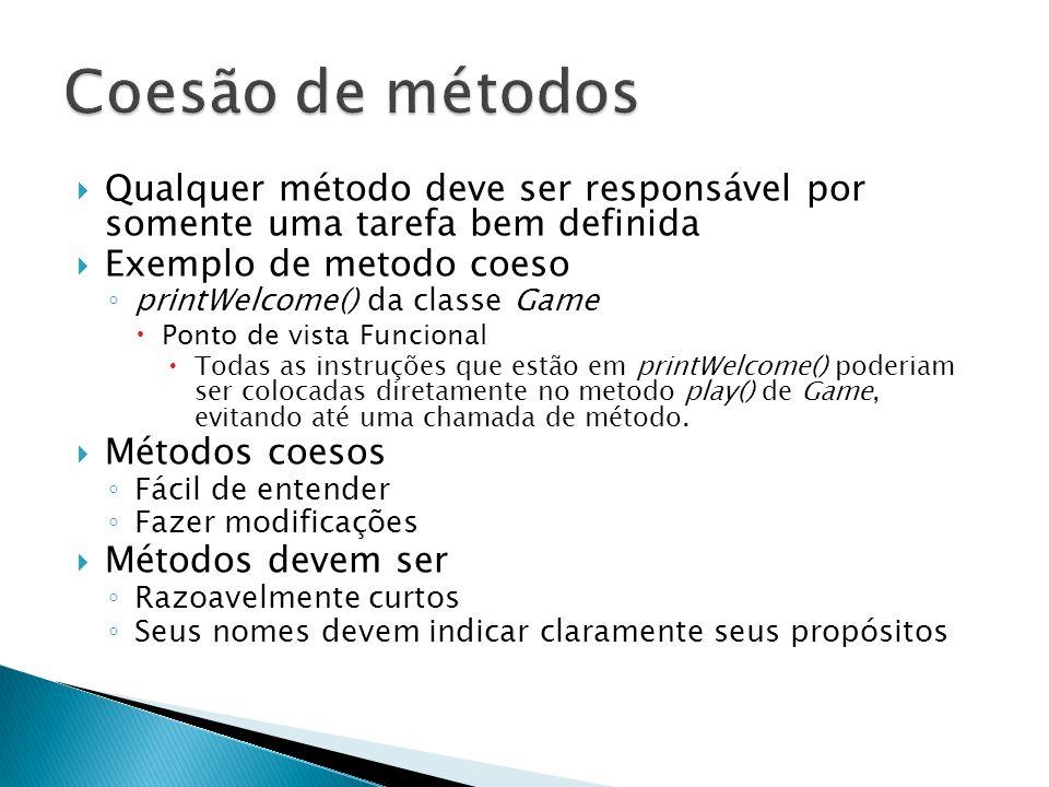  Qualquer método deve ser responsável por somente uma tarefa bem definida  Exemplo de metodo coeso ◦ printWelcome() da classe Game  Ponto de vista