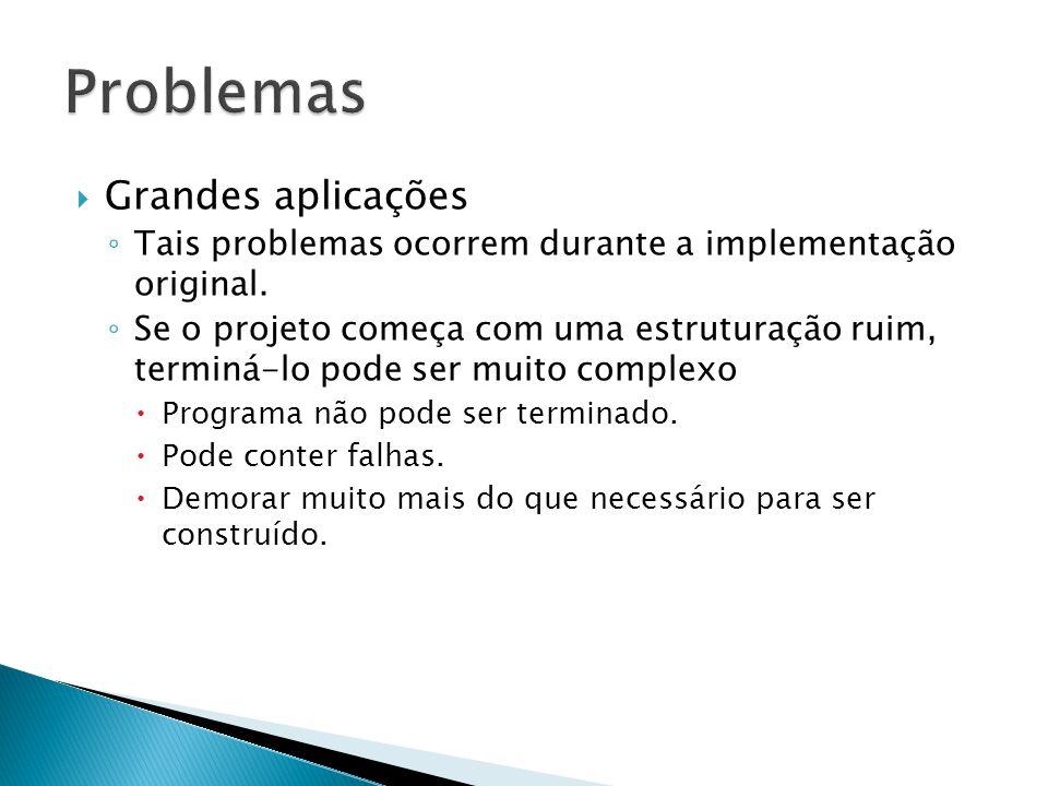  Grandes aplicações ◦ Tais problemas ocorrem durante a implementação original. ◦ Se o projeto começa com uma estruturação ruim, terminá-lo pode ser m