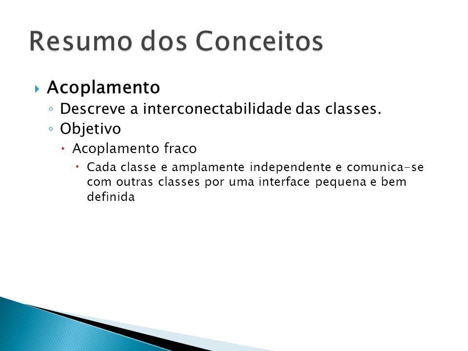  Acoplamento ◦ Descreve a interconectabilidade das classes. ◦ Objetivo  Acoplamento fraco  Cada classe e amplamente independente e comunica-se com
