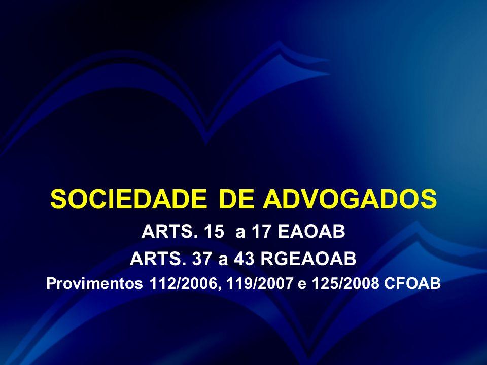 SOCIEDADE DE ADVOGADOS ARTS. 15 a 17 EAOAB ARTS. 37 a 43 RGEAOAB Provimentos 112/2006, 119/2007 e 125/2008 CFOAB