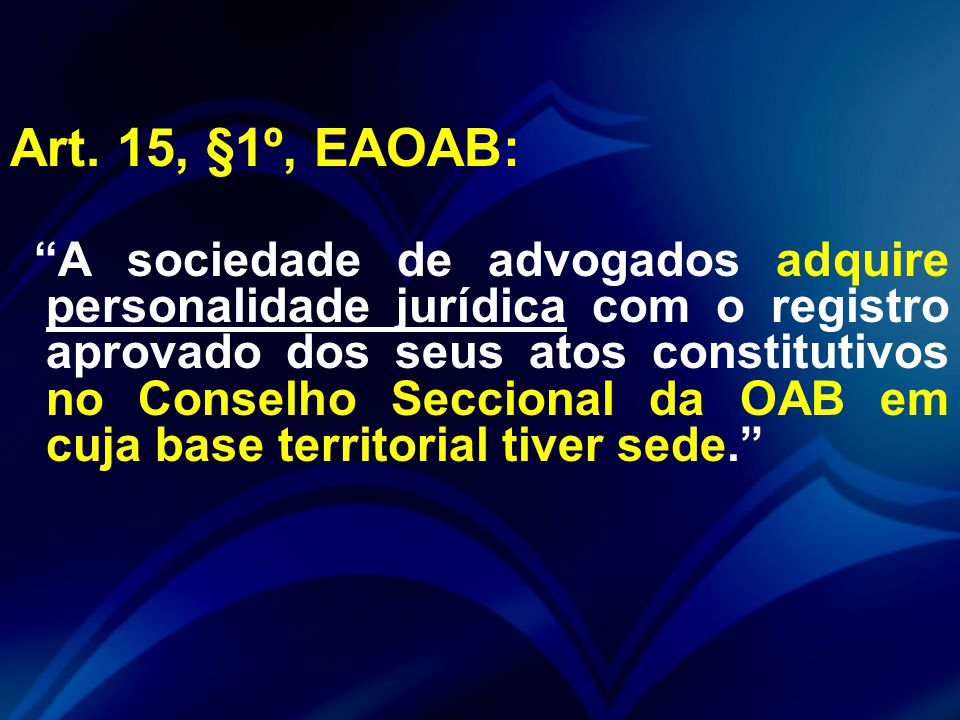 """Art. 15, §1º, EAOAB: """"A sociedade de advogados adquire personalidade jurídica com o registro aprovado dos seus atos constitutivos no Conselho Secciona"""