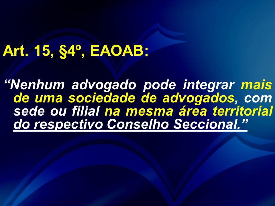 """Art. 15, §4º, EAOAB: """"Nenhum advogado pode integrar mais de uma sociedade de advogados, com sede ou filial na mesma área territorial do respectivo Con"""