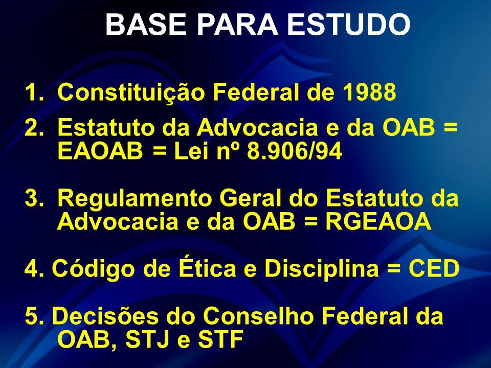 BASE PARA ESTUDO 1.Constituição Federal de 1988 2.Estatuto da Advocacia e da OAB = EAOAB = Lei nº 8.906/94 3.Regulamento Geral do Estatuto da Advocacia e da OAB = RGEAOA 4.