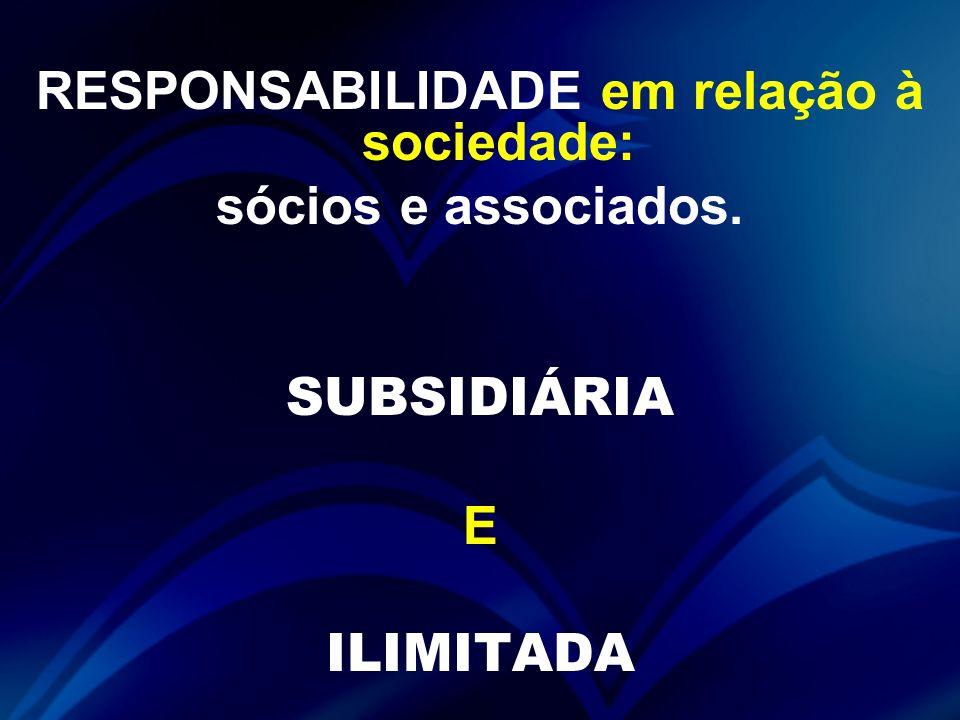 RESPONSABILIDADE em relação à sociedade: sócios e associados. SUBSIDIÁRIA E ILIMITADA