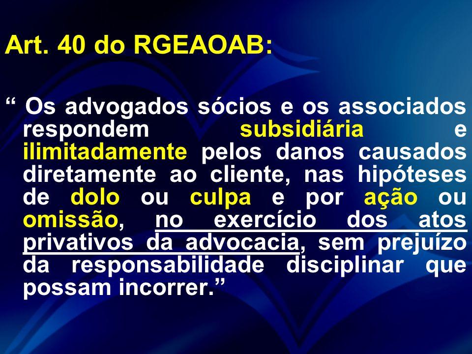 """Art. 40 do RGEAOAB: """" Os advogados sócios e os associados respondem subsidiária e ilimitadamente pelos danos causados diretamente ao cliente, nas hipó"""