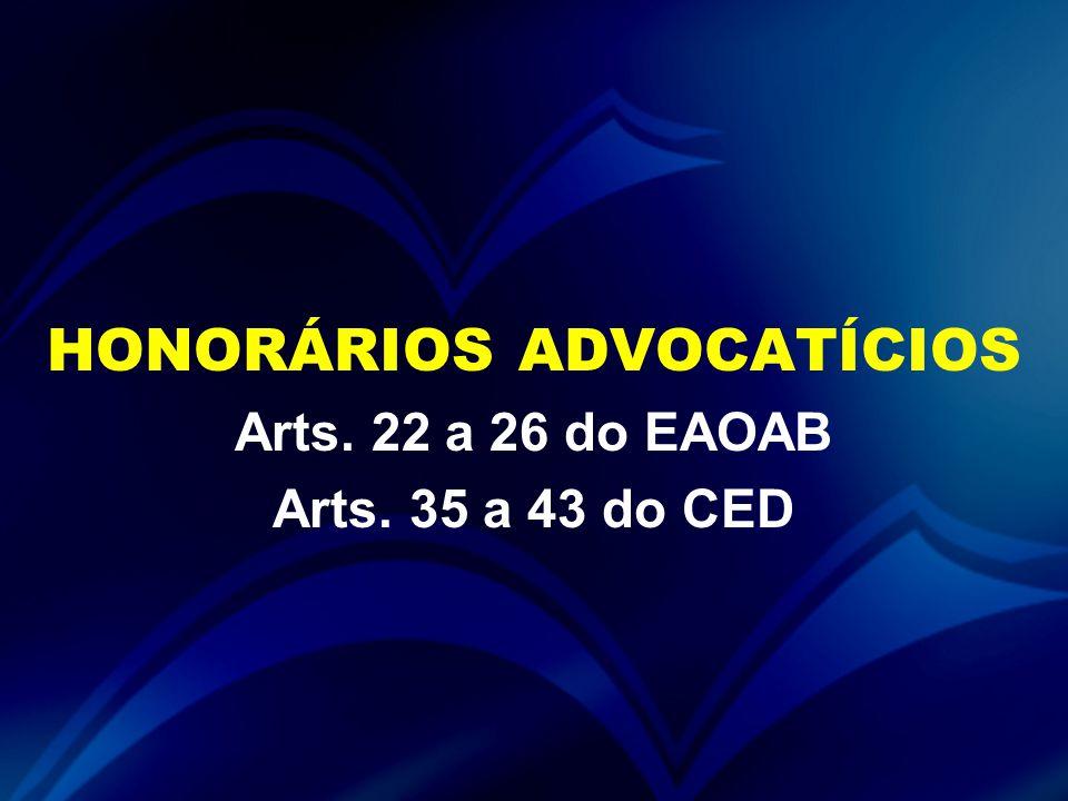 HONORÁRIOS ADVOCATÍCIOS Arts. 22 a 26 do EAOAB Arts. 35 a 43 do CED