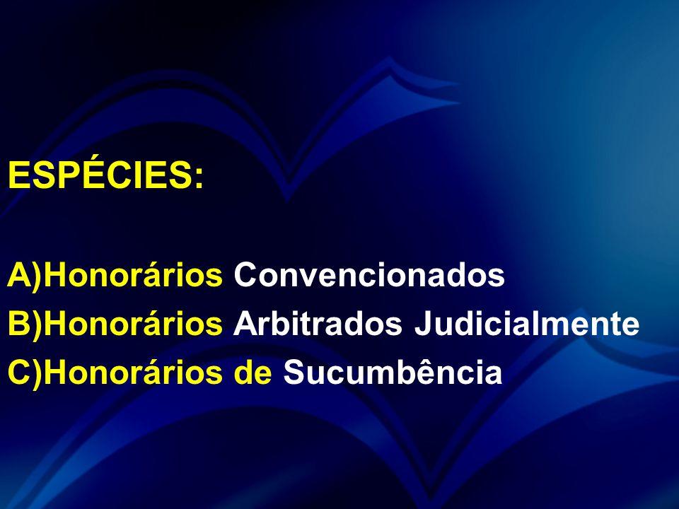 ESPÉCIES: A)Honorários Convencionados B)Honorários Arbitrados Judicialmente C)Honorários de Sucumbência