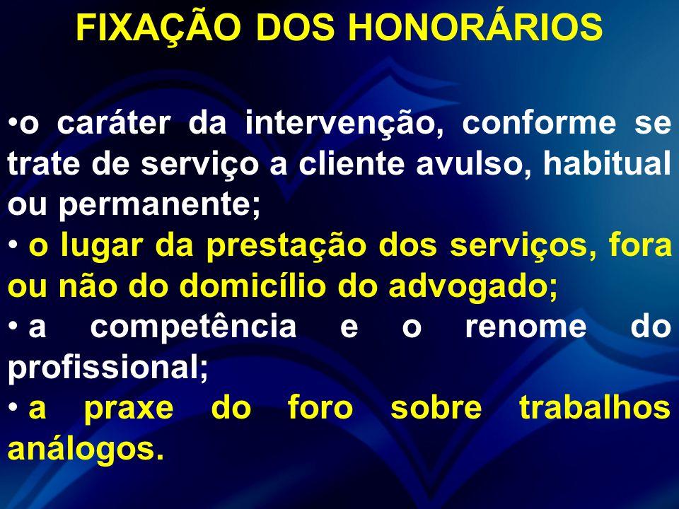 FIXAÇÃO DOS HONORÁRIOS o caráter da intervenção, conforme se trate de serviço a cliente avulso, habitual ou permanente; o lugar da prestação dos servi