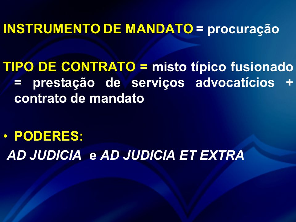 INSTRUMENTO DE MANDATO = procuração TIPO DE CONTRATO = misto típico fusionado = prestação de serviços advocatícios + contrato de mandato PODERES: AD JUDICIA e AD JUDICIA ET EXTRA