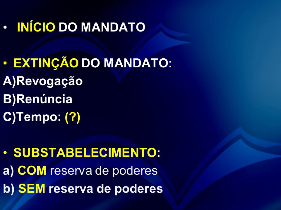 INÍCIO DO MANDATO EXTINÇÃO DO MANDATO: A)Revogação B)Renúncia C)Tempo: (?) SUBSTABELECIMENTO: a) COM reserva de poderes b) SEM reserva de poderes