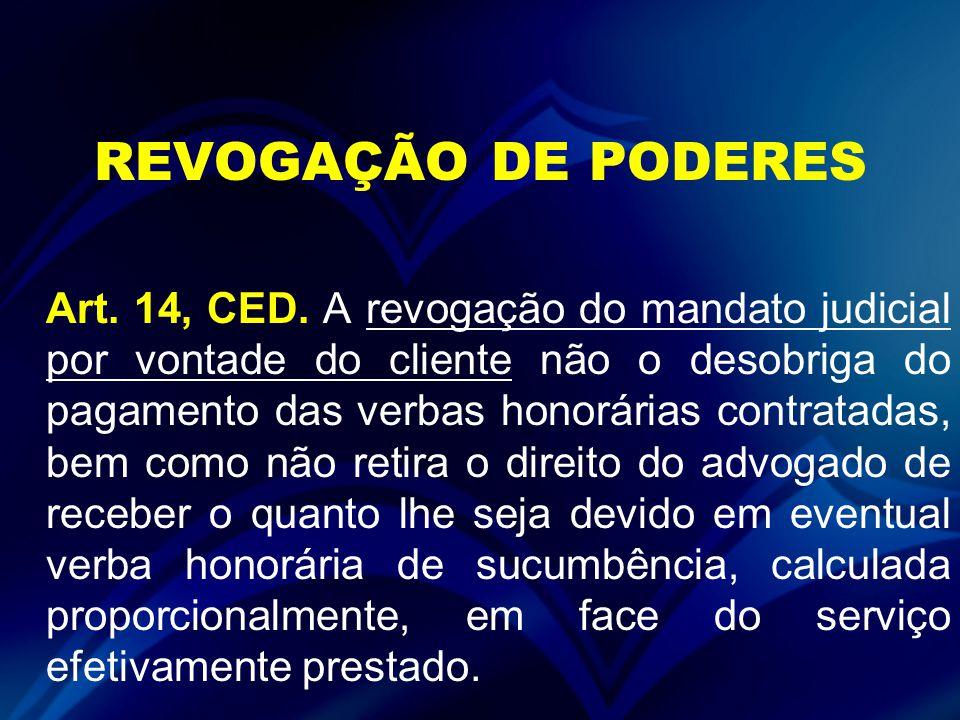 REVOGAÇÃO DE PODERES Art. 14, CED. A revogação do mandato judicial por vontade do cliente não o desobriga do pagamento das verbas honorárias contratad