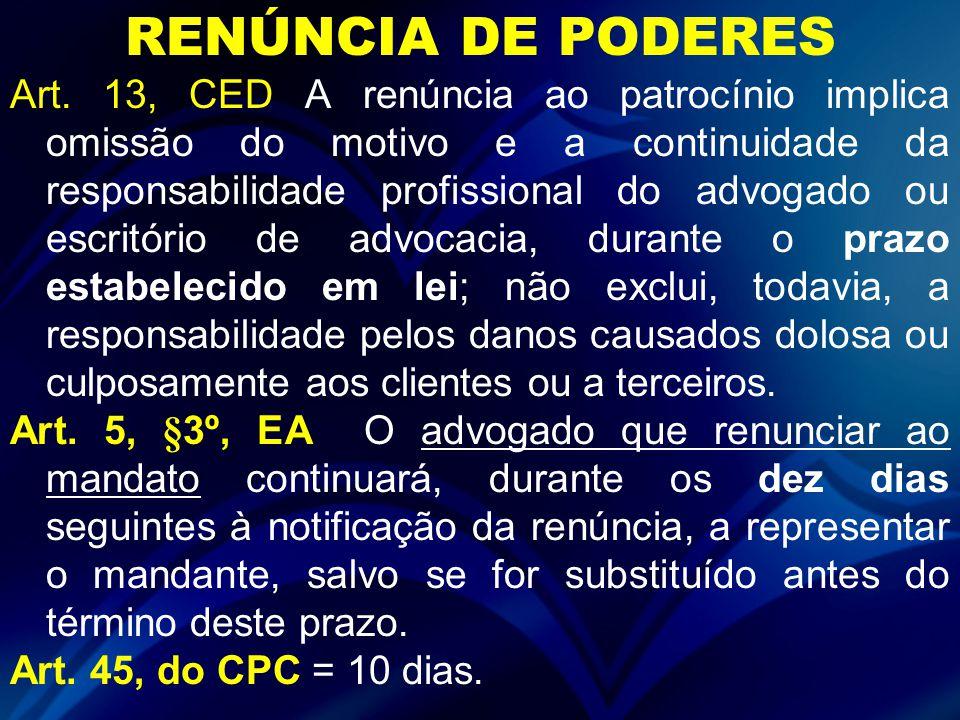 RENÚNCIA DE PODERES Art. 13, CED A renúncia ao patrocínio implica omissão do motivo e a continuidade da responsabilidade profissional do advogado ou e