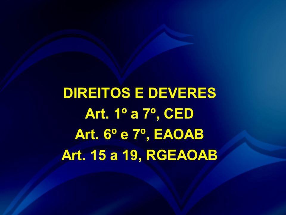 DIREITOS E DEVERES Art. 1º a 7º, CED Art. 6º e 7º, EAOAB Art. 15 a 19, RGEAOAB