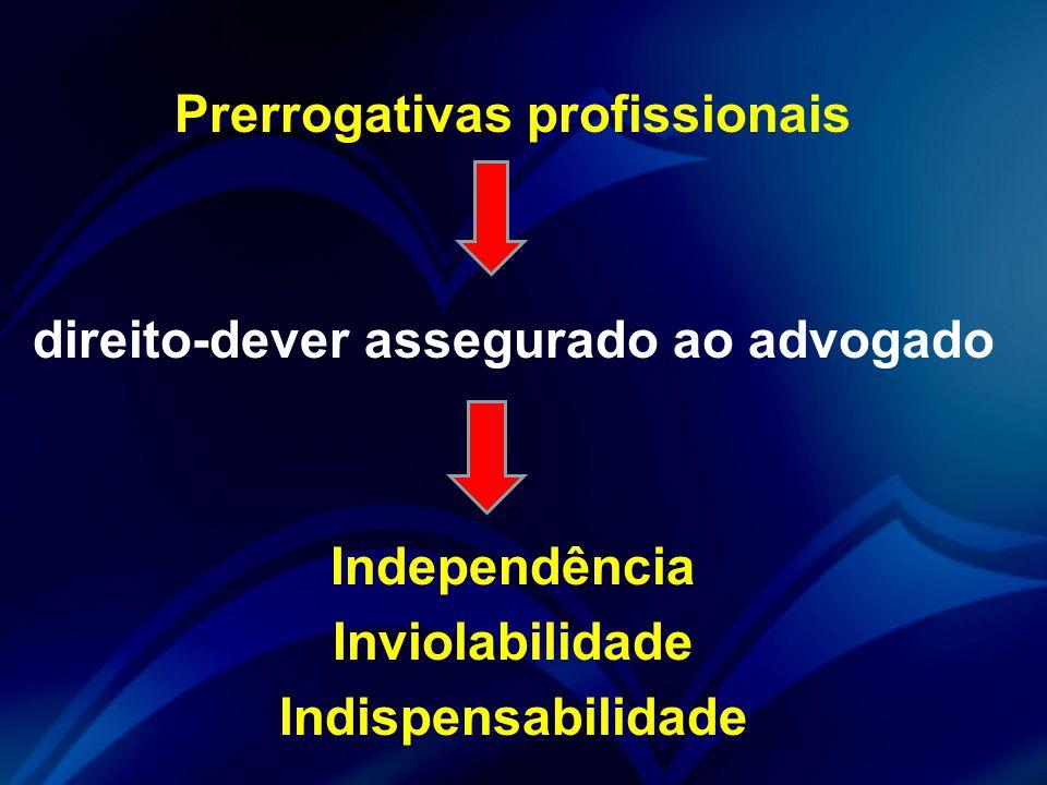 Prerrogativas profissionais direito-dever assegurado ao advogado Independência Inviolabilidade Indispensabilidade