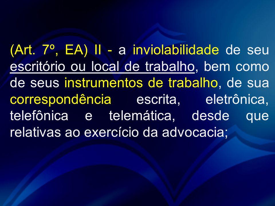 (Art. 7º, EA) II - a inviolabilidade de seu escritório ou local de trabalho, bem como de seus instrumentos de trabalho, de sua correspondência escrita