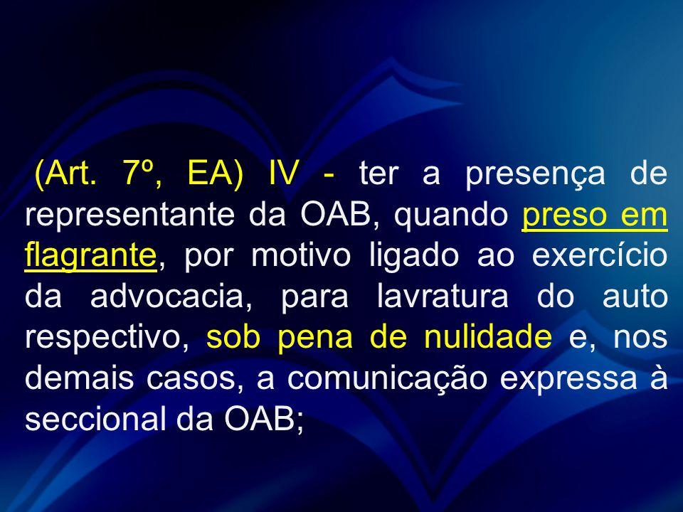(Art. 7º, EA) IV - ter a presença de representante da OAB, quando preso em flagrante, por motivo ligado ao exercício da advocacia, para lavratura do a