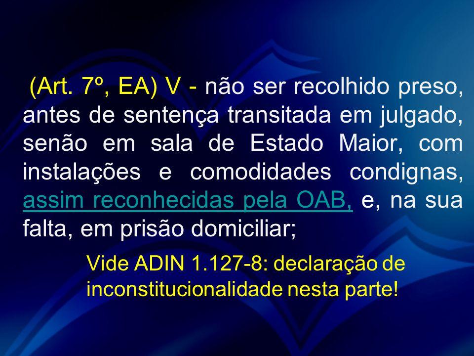 (Art. 7º, EA) V - não ser recolhido preso, antes de sentença transitada em julgado, senão em sala de Estado Maior, com instalações e comodidades condi