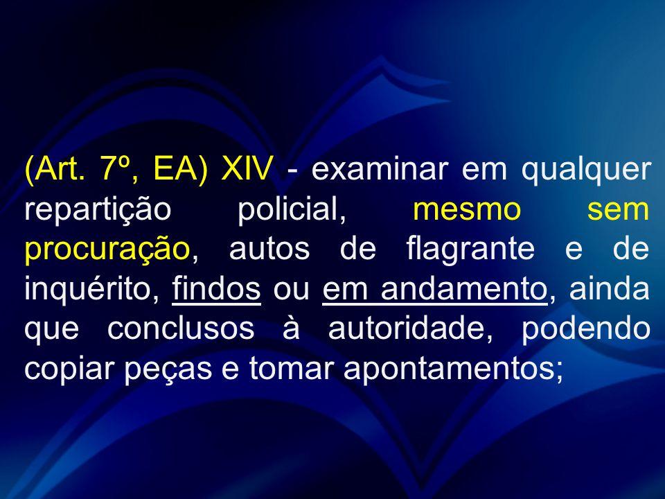 (Art. 7º, EA) XIV - examinar em qualquer repartição policial, mesmo sem procuração, autos de flagrante e de inquérito, findos ou em andamento, ainda q
